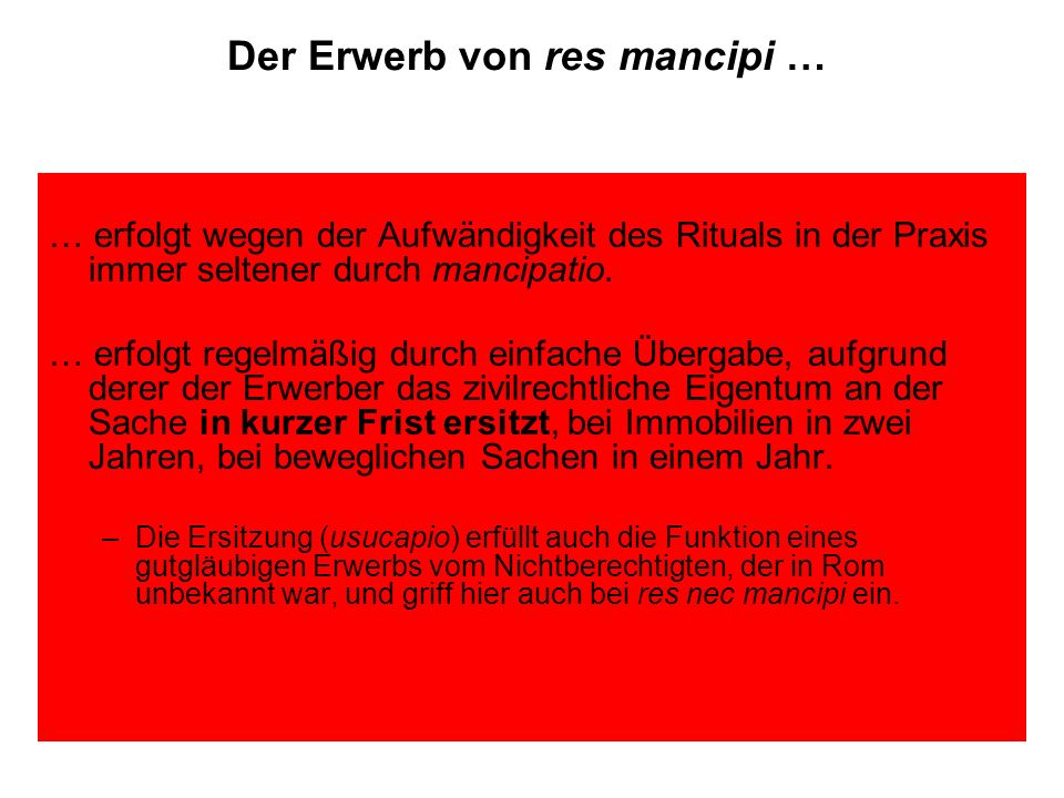 Der Erwerb von res mancipi … … erfolgt wegen der Aufwändigkeit des Rituals in der Praxis immer seltener durch mancipatio. … erfolgt regelmäßig durch e