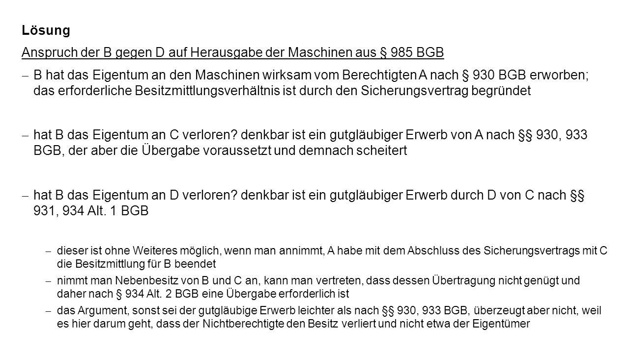 Lösung Anspruch der B gegen D auf Herausgabe der Maschinen aus § 985 BGB B hat das Eigentum an den Maschinen wirksam vom Berechtigten A nach § 930 BGB