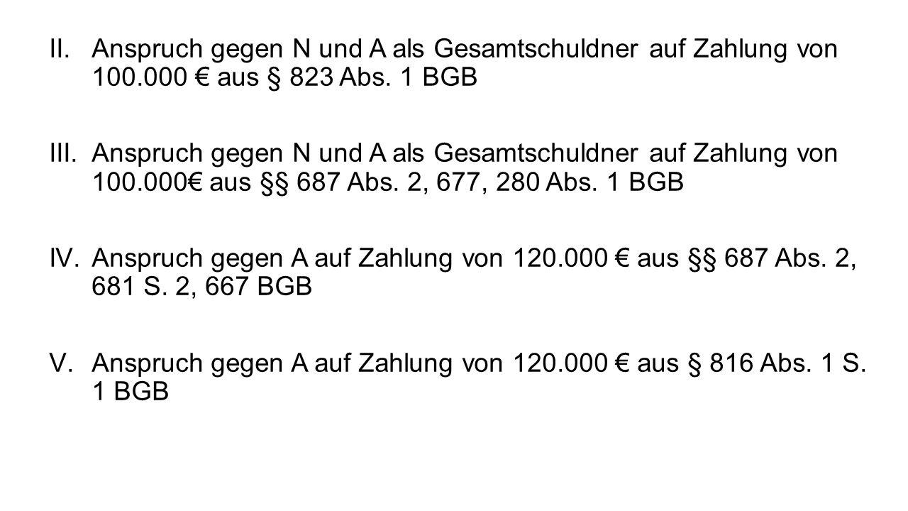 II.Anspruch gegen N und A als Gesamtschuldner auf Zahlung von 100.000 aus § 823 Abs. 1 BGB III.Anspruch gegen N und A als Gesamtschuldner auf Zahlung
