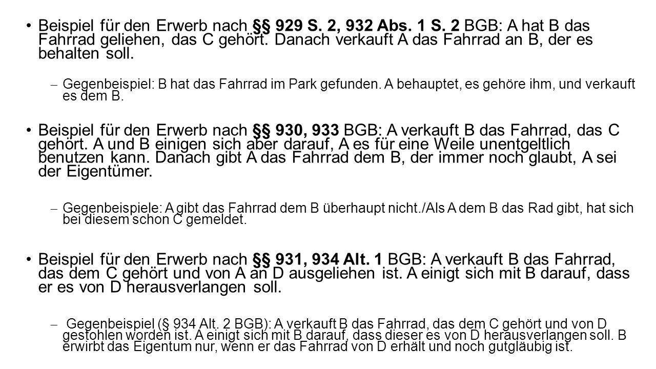 Beispiel für den Erwerb nach §§ 929 S. 2, 932 Abs. 1 S. 2 BGB: A hat B das Fahrrad geliehen, das C gehört. Danach verkauft A das Fahrrad an B, der es