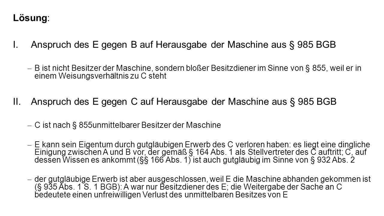 Lösung: I.Anspruch des E gegen B auf Herausgabe der Maschine aus § 985 BGB B ist nicht Besitzer der Maschine, sondern bloßer Besitzdiener im Sinne von