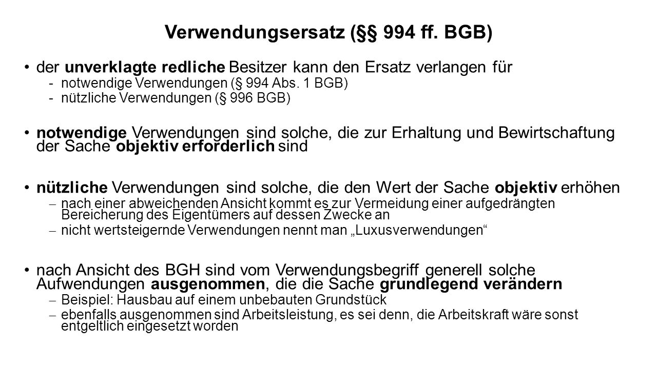 Verwendungsersatz (§§ 994 ff. BGB) der unverklagte redliche Besitzer kann den Ersatz verlangen für -notwendige Verwendungen (§ 994 Abs. 1 BGB) -nützli