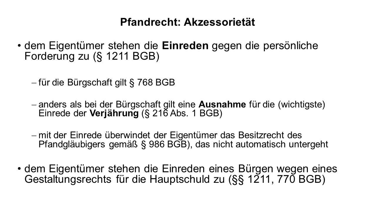 Pfandrecht: Akzessorietät dem Eigentümer stehen die Einreden gegen die persönliche Forderung zu (§ 1211 BGB) für die Bürgschaft gilt § 768 BGB anders