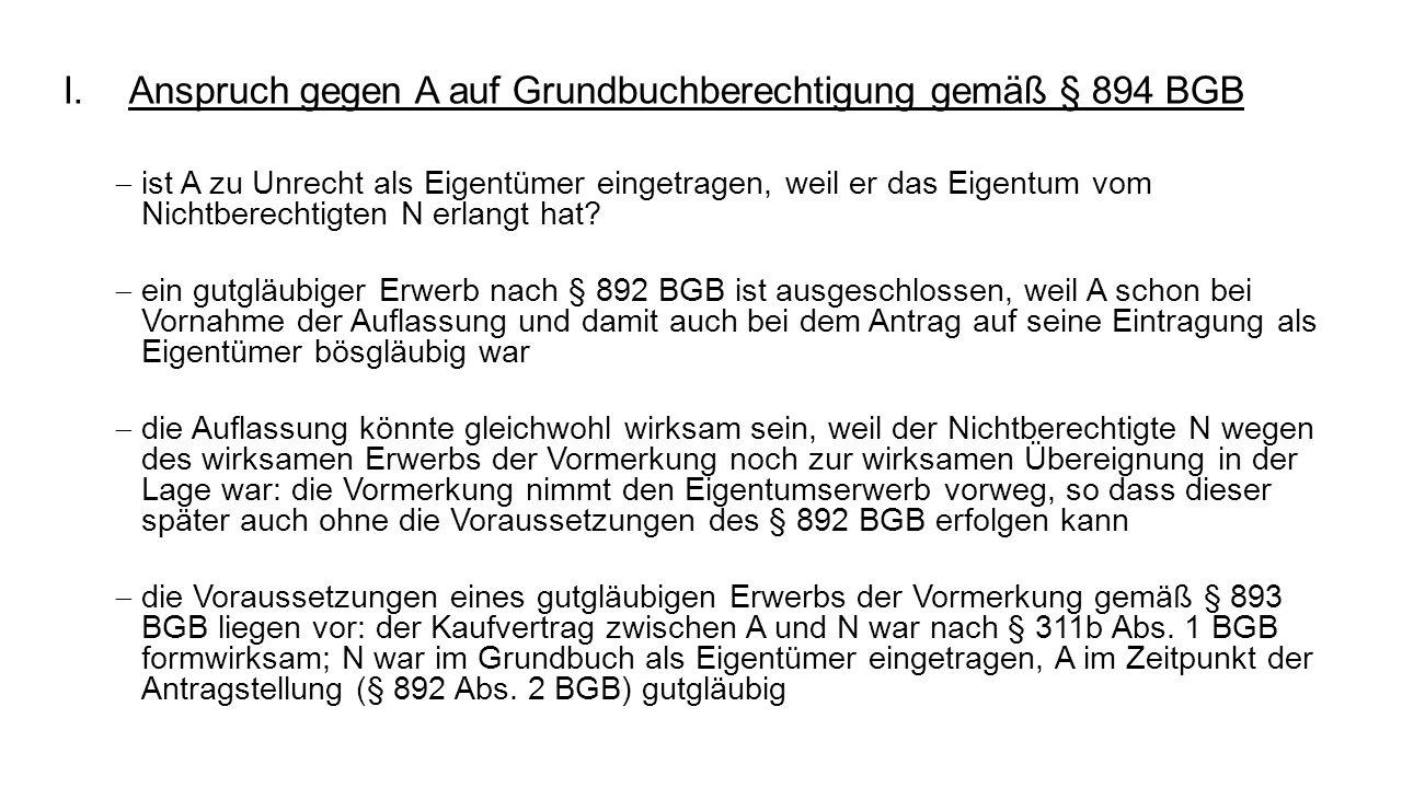 I.Anspruch gegen A auf Grundbuchberechtigung gemäß § 894 BGB ist A zu Unrecht als Eigentümer eingetragen, weil er das Eigentum vom Nichtberechtigten N erlangt hat.