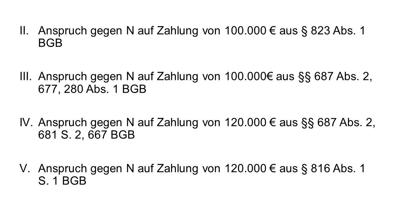 II.Anspruch gegen N auf Zahlung von 100.000 aus § 823 Abs. 1 BGB III.Anspruch gegen N auf Zahlung von 100.000 aus §§ 687 Abs. 2, 677, 280 Abs. 1 BGB I