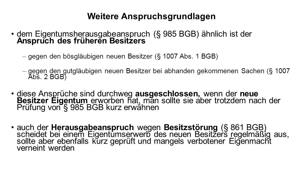 Weitere Anspruchsgrundlagen dem Eigentumsherausgabeanspruch (§ 985 BGB) ähnlich ist der Anspruch des früheren Besitzers gegen den bösgläubigen neuen Besitzer (§ 1007 Abs.