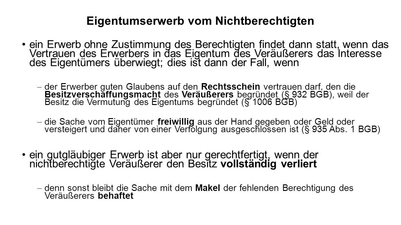 Eigentumserwerb vom Nichtberechtigten ein Erwerb ohne Zustimmung des Berechtigten findet dann statt, wenn das Vertrauen des Erwerbers in das Eigentum des Veräußerers das Interesse des Eigentümers überwiegt; dies ist dann der Fall, wenn der Erwerber guten Glaubens auf den Rechtsschein vertrauen darf, den die Besitzverschaffungsmacht des Veräußerers begründet (§ 932 BGB), weil der Besitz die Vermutung des Eigentums begründet (§ 1006 BGB) die Sache vom Eigentümer freiwillig aus der Hand gegeben oder Geld oder versteigert und daher von einer Verfolgung ausgeschlossen ist (§ 935 Abs.