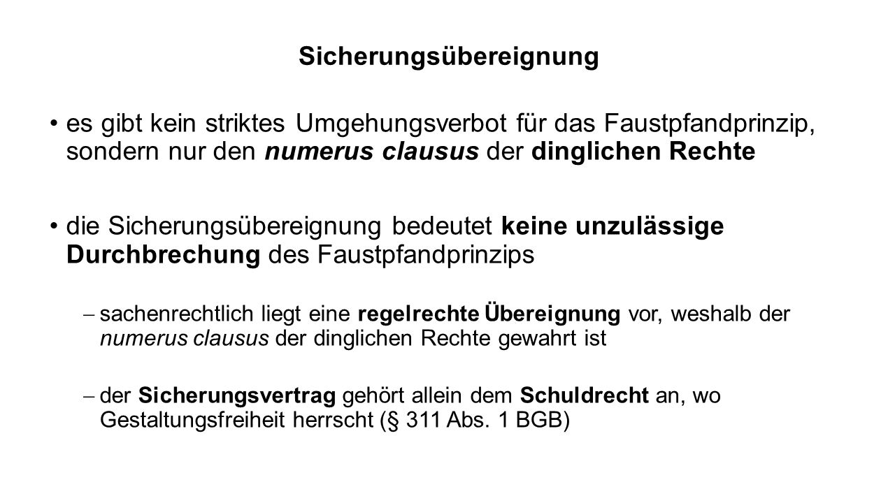 Sicherungsübereignung es gibt kein striktes Umgehungsverbot für das Faustpfandprinzip, sondern nur den numerus clausus der dinglichen Rechte die Sicherungsübereignung bedeutet keine unzulässige Durchbrechung des Faustpfandprinzips sachenrechtlich liegt eine regelrechte Übereignung vor, weshalb der numerus clausus der dinglichen Rechte gewahrt ist der Sicherungsvertrag gehört allein dem Schuldrecht an, wo Gestaltungsfreiheit herrscht (§ 311 Abs.