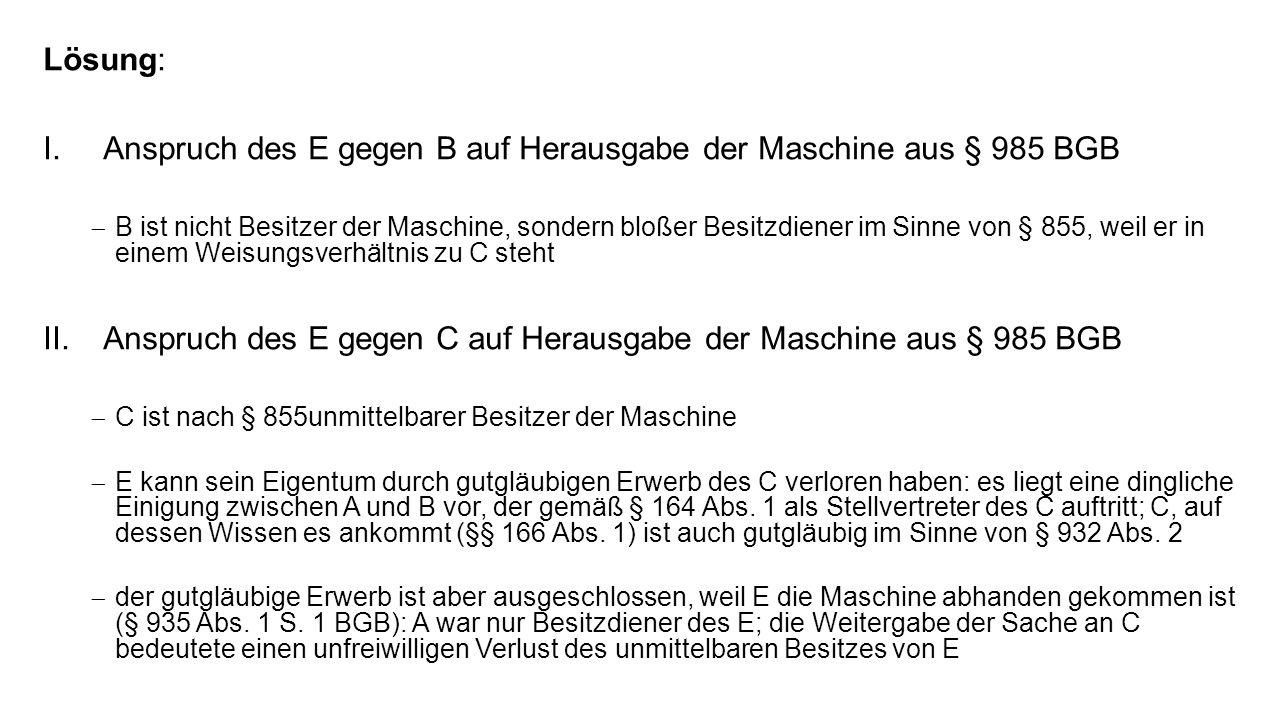 Lösung: I.Anspruch des E gegen B auf Herausgabe der Maschine aus § 985 BGB B ist nicht Besitzer der Maschine, sondern bloßer Besitzdiener im Sinne von § 855, weil er in einem Weisungsverhältnis zu C steht II.Anspruch des E gegen C auf Herausgabe der Maschine aus § 985 BGB C ist nach § 855unmittelbarer Besitzer der Maschine E kann sein Eigentum durch gutgläubigen Erwerb des C verloren haben: es liegt eine dingliche Einigung zwischen A und B vor, der gemäß § 164 Abs.