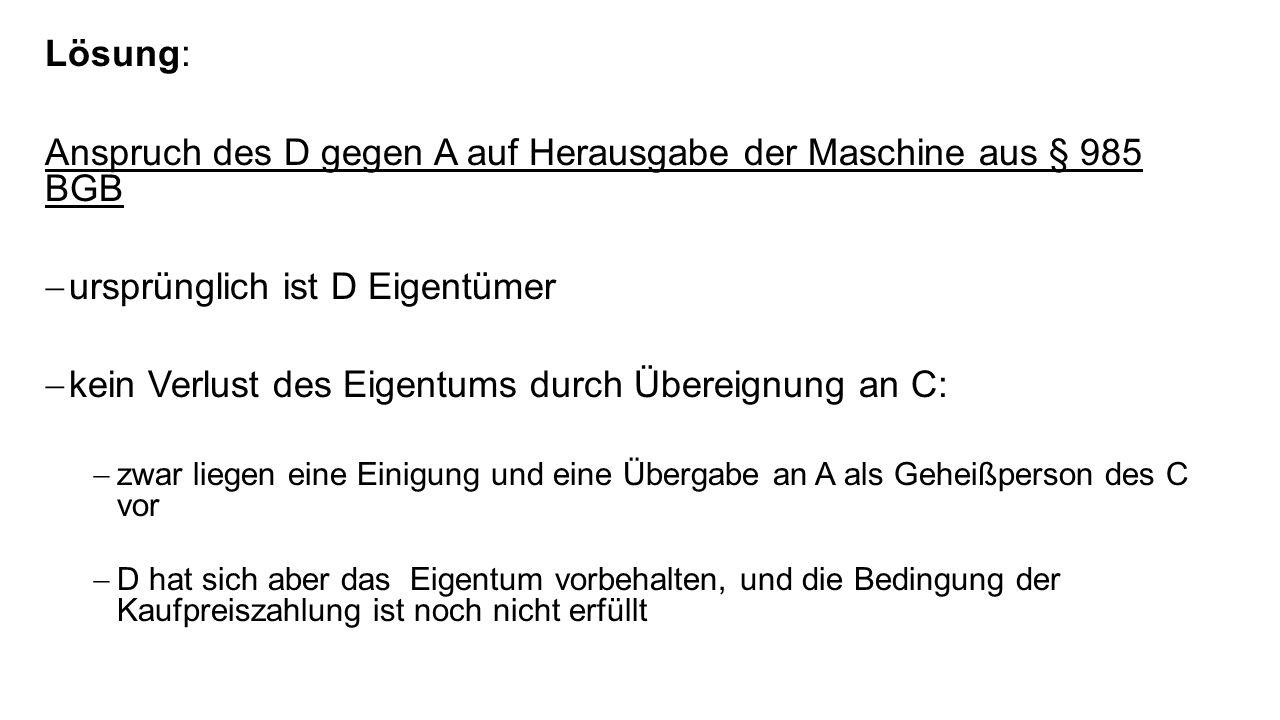 Lösung: Anspruch des D gegen A auf Herausgabe der Maschine aus § 985 BGB ursprünglich ist D Eigentümer kein Verlust des Eigentums durch Übereignung an