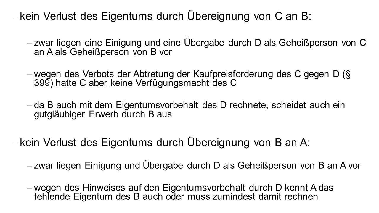 kein Verlust des Eigentums durch Übereignung von C an B: zwar liegen eine Einigung und eine Übergabe durch D als Geheißperson von C an A als Geheißperson von B vor wegen des Verbots der Abtretung der Kaufpreisforderung des C gegen D (§ 399) hatte C aber keine Verfügungsmacht des C da B auch mit dem Eigentumsvorbehalt des D rechnete, scheidet auch ein gutgläubiger Erwerb durch B aus kein Verlust des Eigentums durch Übereignung von B an A: zwar liegen Einigung und Übergabe durch D als Geheißperson von B an A vor wegen des Hinweises auf den Eigentumsvorbehalt durch D kennt A das fehlende Eigentum des B auch oder muss zumindest damit rechnen