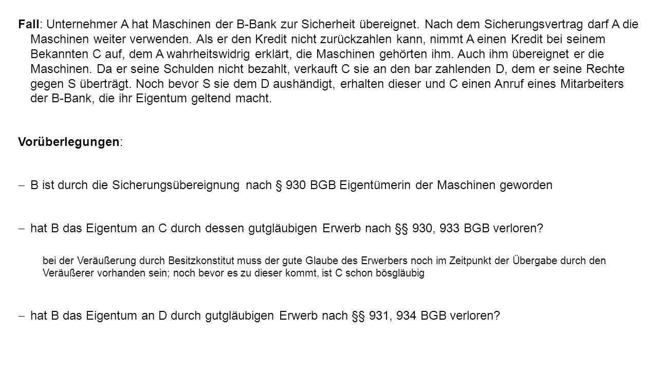 Fall: Unternehmer A hat Maschinen der B-Bank zur Sicherheit übereignet. Nach dem Sicherungsvertrag darf A die Maschinen weiter verwenden. Als er den K