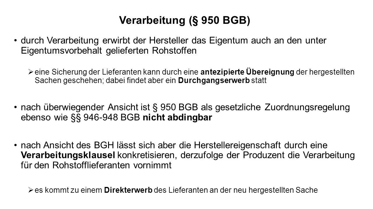 Verarbeitung (§ 950 BGB) durch Verarbeitung erwirbt der Hersteller das Eigentum auch an den unter Eigentumsvorbehalt gelieferten Rohstoffen eine Sicherung der Lieferanten kann durch eine antezipierte Übereignung der hergestellten Sachen geschehen; dabei findet aber ein Durchgangserwerb statt nach überwiegender Ansicht ist § 950 BGB als gesetzliche Zuordnungsregelung ebenso wie §§ 946-948 BGB nicht abdingbar nach Ansicht des BGH lässt sich aber die Herstellereigenschaft durch eine Verarbeitungsklausel konkretisieren, derzufolge der Produzent die Verarbeitung für den Rohstofflieferanten vornimmt es kommt zu einem Direkterwerb des Lieferanten an der neu hergestellten Sache