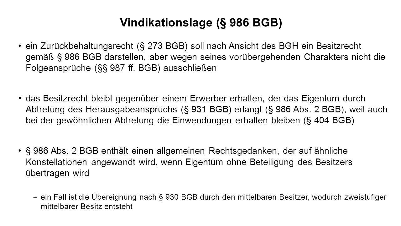 Vindikationslage (§ 986 BGB) ein Zurückbehaltungsrecht (§ 273 BGB) soll nach Ansicht des BGH ein Besitzrecht gemäß § 986 BGB darstellen, aber wegen seines vorübergehenden Charakters nicht die Folgeansprüche (§§ 987 ff.