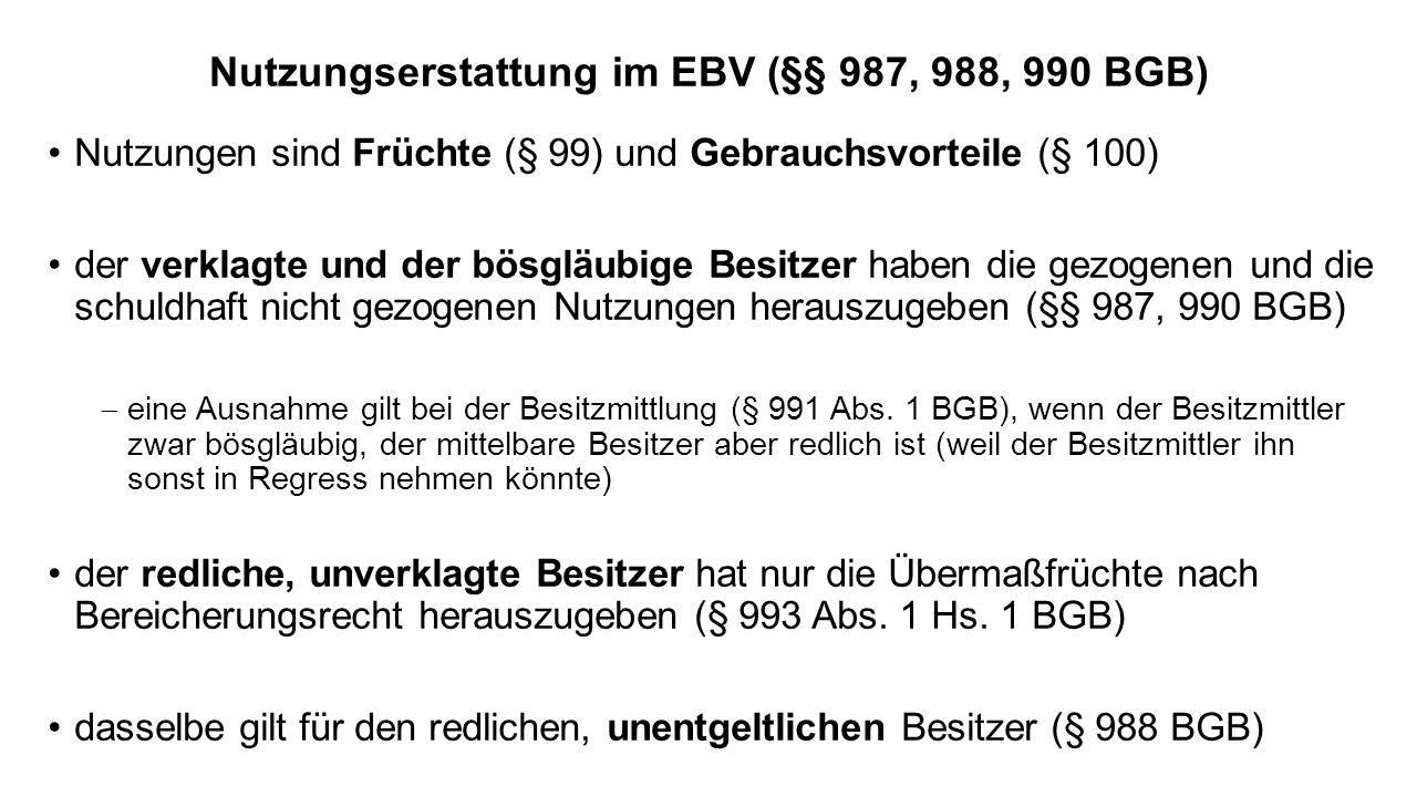 Nutzungserstattung im EBV (§§ 987, 988, 990 BGB) Nutzungen sind Früchte (§ 99) und Gebrauchsvorteile (§ 100) der verklagte und der bösgläubige Besitzer haben die gezogenen und die schuldhaft nicht gezogenen Nutzungen herauszugeben (§§ 987, 990 BGB) eine Ausnahme gilt bei der Besitzmittlung (§ 991 Abs.
