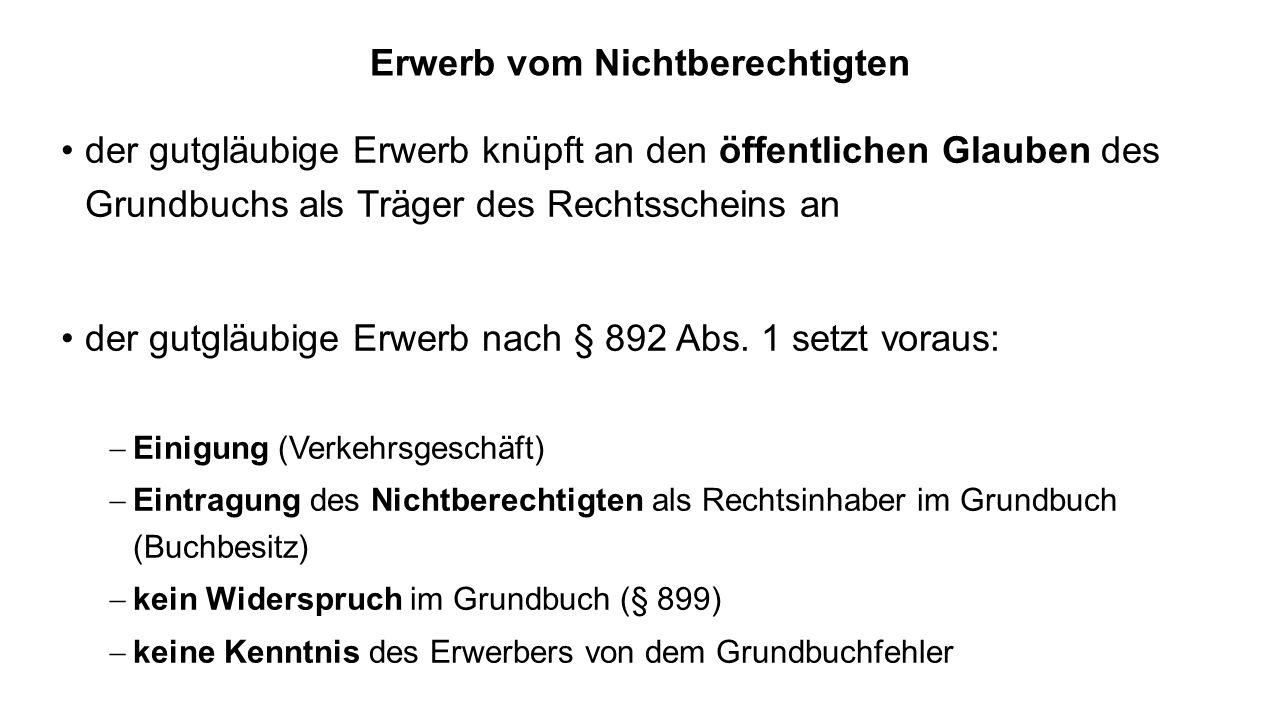 Erwerb vom Nichtberechtigten der gutgläubige Erwerb knüpft an den öffentlichen Glauben des Grundbuchs als Träger des Rechtsscheins an der gutgläubige Erwerb nach § 892 Abs.
