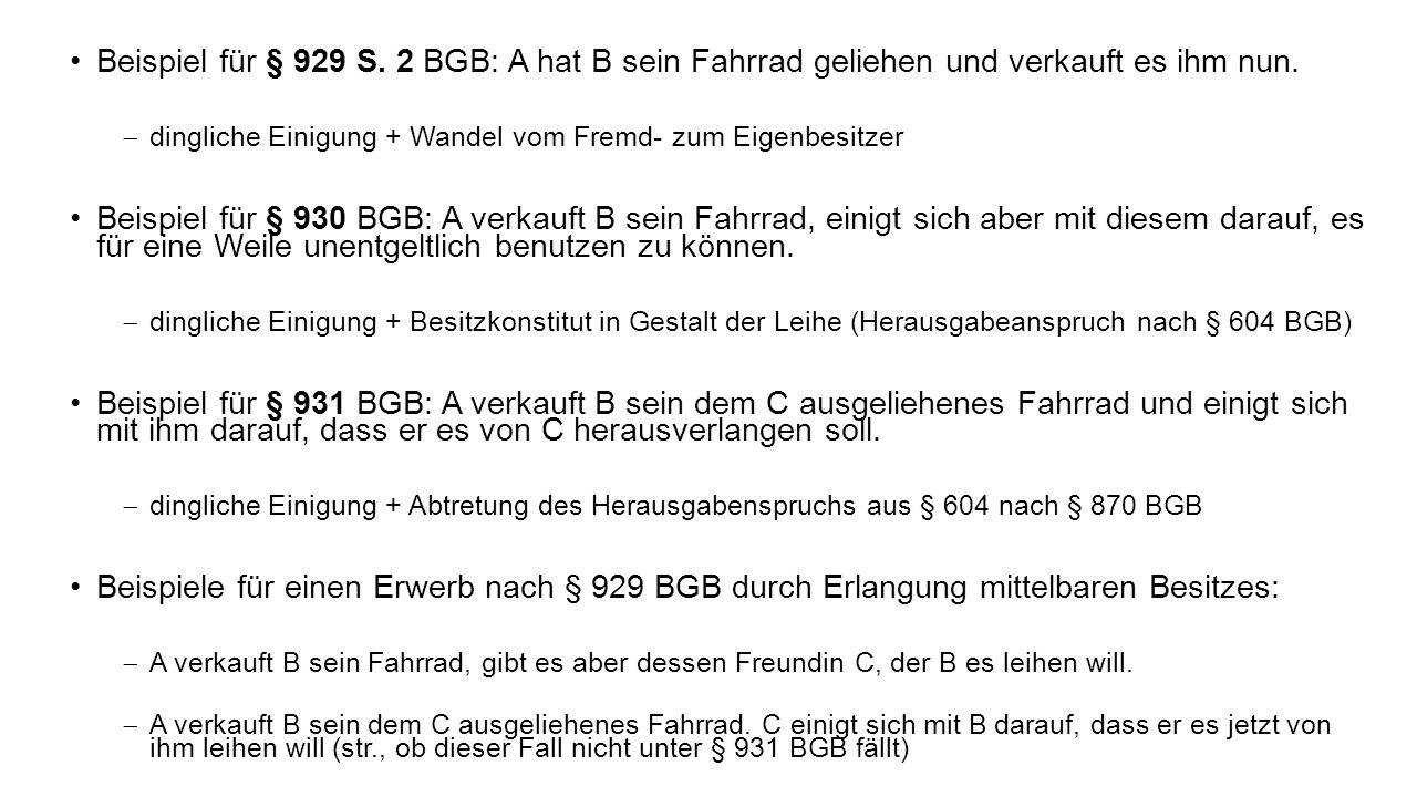 Beispiel für § 929 S. 2 BGB: A hat B sein Fahrrad geliehen und verkauft es ihm nun. dingliche Einigung + Wandel vom Fremd- zum Eigenbesitzer Beispiel