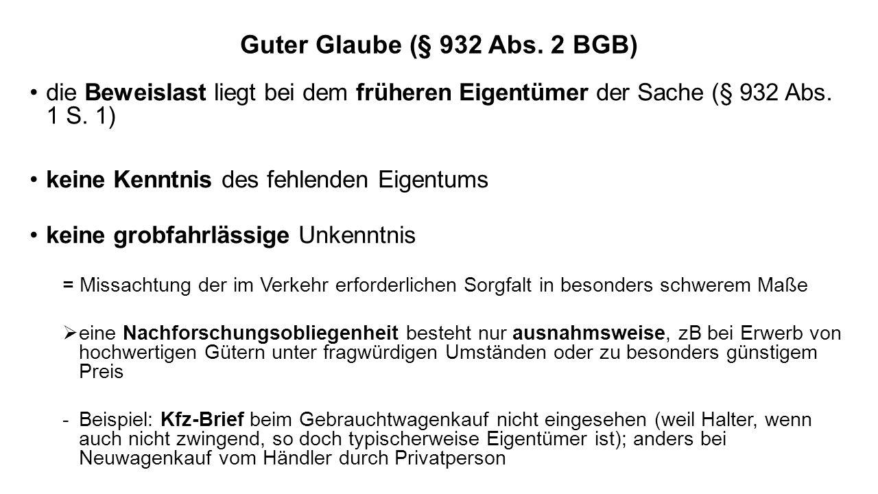 Guter Glaube (§ 932 Abs. 2 BGB) die Beweislast liegt bei dem früheren Eigentümer der Sache (§ 932 Abs. 1 S. 1) keine Kenntnis des fehlenden Eigentums