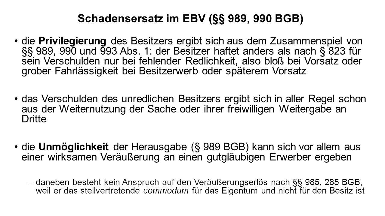 Schadensersatz im EBV (§§ 989, 990 BGB) die Privilegierung des Besitzers ergibt sich aus dem Zusammenspiel von §§ 989, 990 und 993 Abs. 1: der Besitze