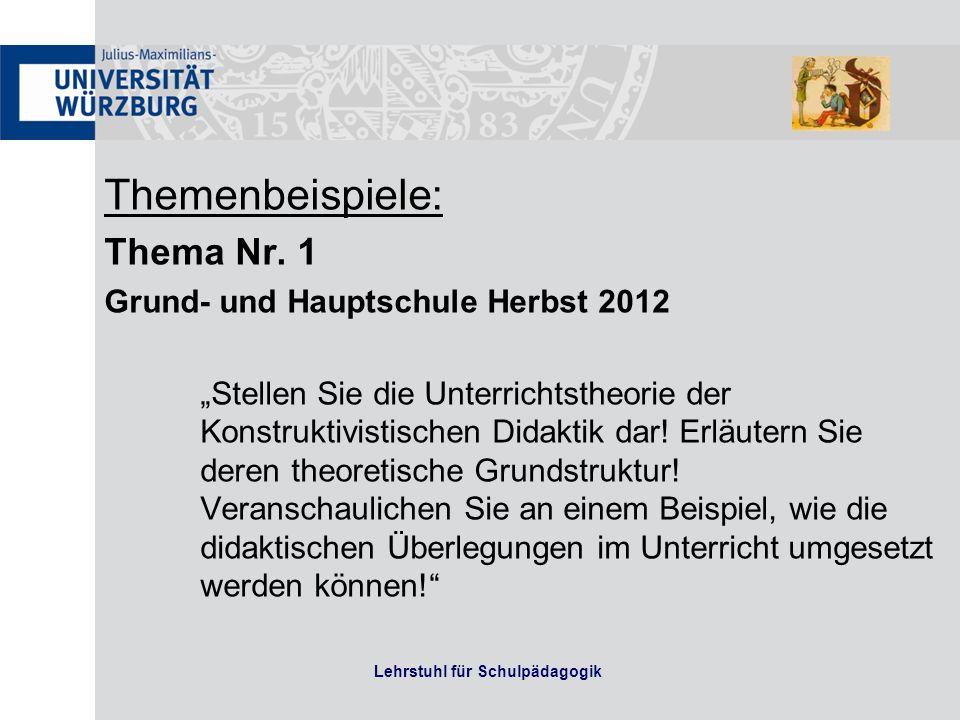 Themenbeispiele: Thema Nr. 1 Grund- und Hauptschule Herbst 2012 Stellen Sie die Unterrichtstheorie der Konstruktivistischen Didaktik dar! Erläutern Si