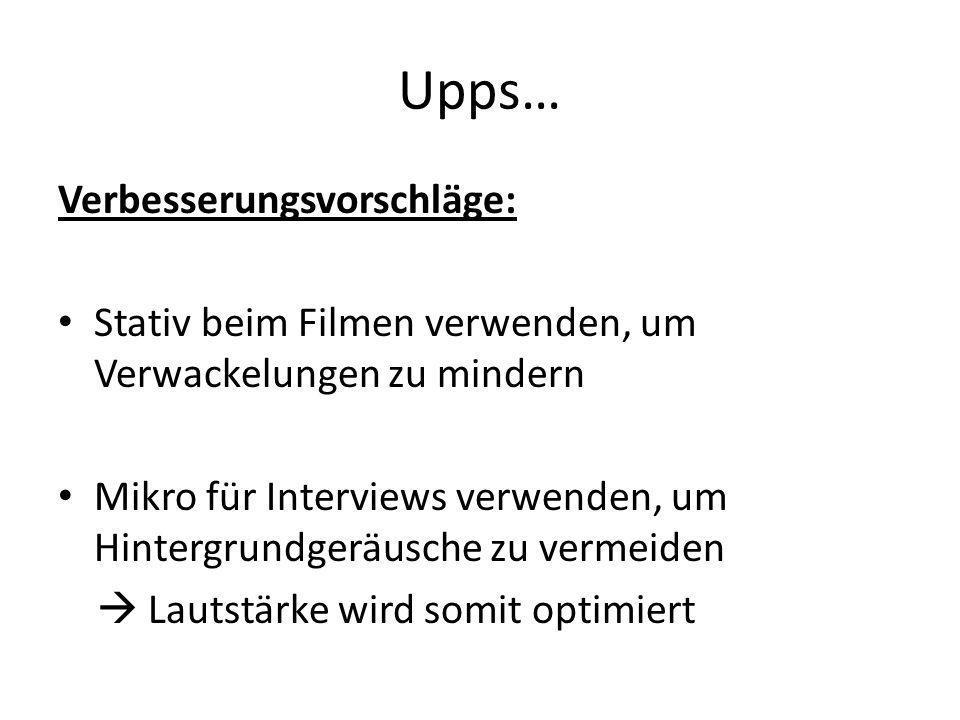 Upps… Verbesserungsvorschläge: Stativ beim Filmen verwenden, um Verwackelungen zu mindern Mikro für Interviews verwenden, um Hintergrundgeräusche zu vermeiden Lautstärke wird somit optimiert