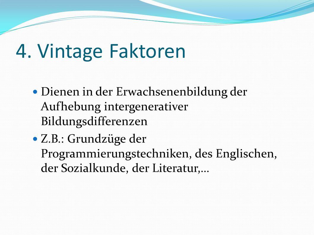 4. Vintage Faktoren Dienen in der Erwachsenenbildung der Aufhebung intergenerativer Bildungsdifferenzen Z.B.: Grundzüge der Programmierungstechniken,