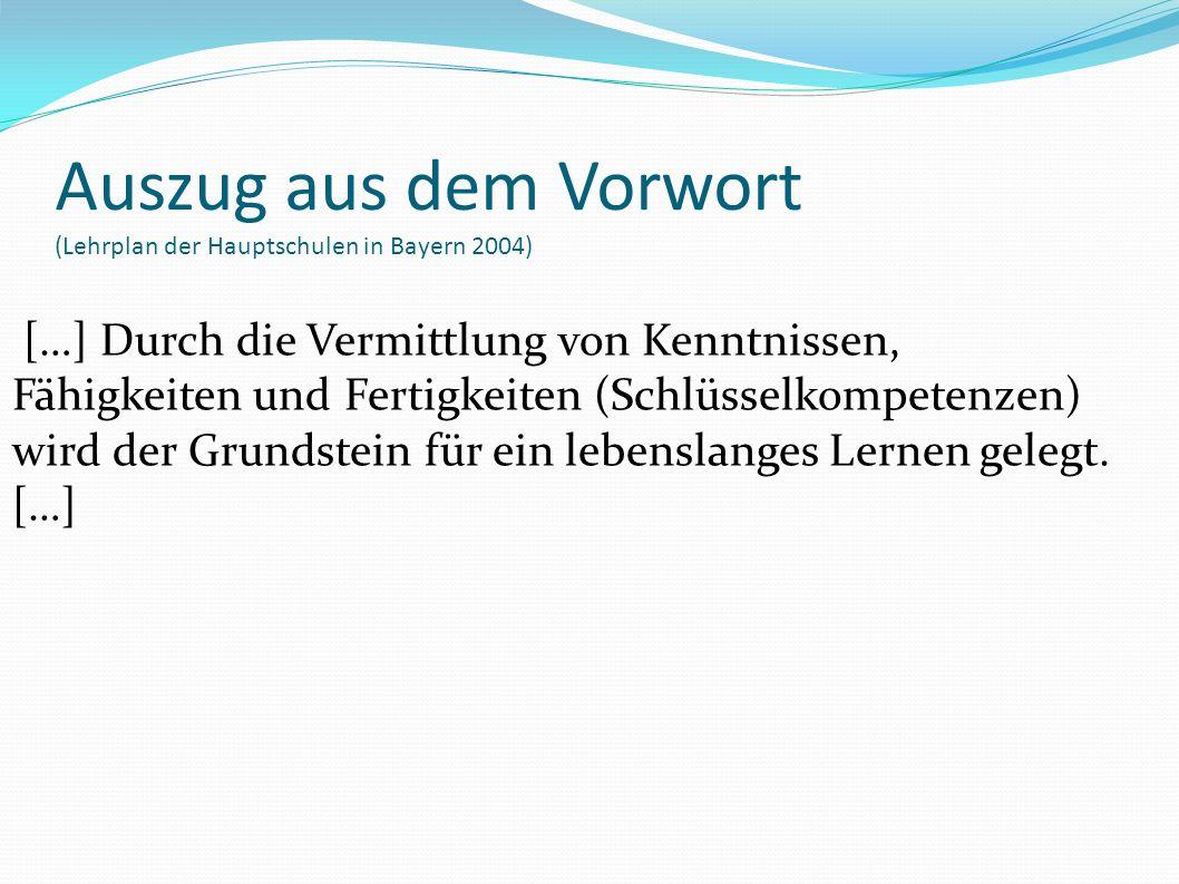 Auszug aus dem Vorwort (Lehrplan der Hauptschulen in Bayern 2004) […] Durch die Vermittlung von Kenntnissen, Fähigkeiten und Fertigkeiten (Schlüsselkompetenzen) wird der Grundstein für ein lebenslanges Lernen gelegt.