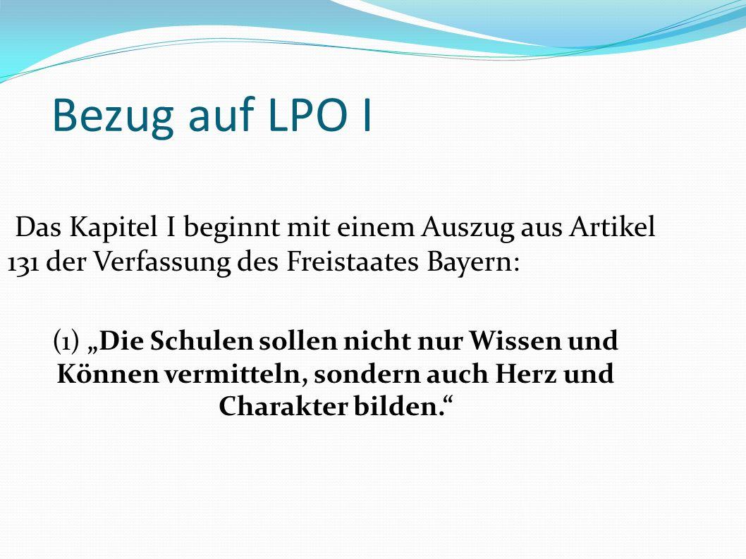 Bezug auf LPO I Das Kapitel I beginnt mit einem Auszug aus Artikel 131 der Verfassung des Freistaates Bayern: (1) Die Schulen sollen nicht nur Wissen und Können vermitteln, sondern auch Herz und Charakter bilden.