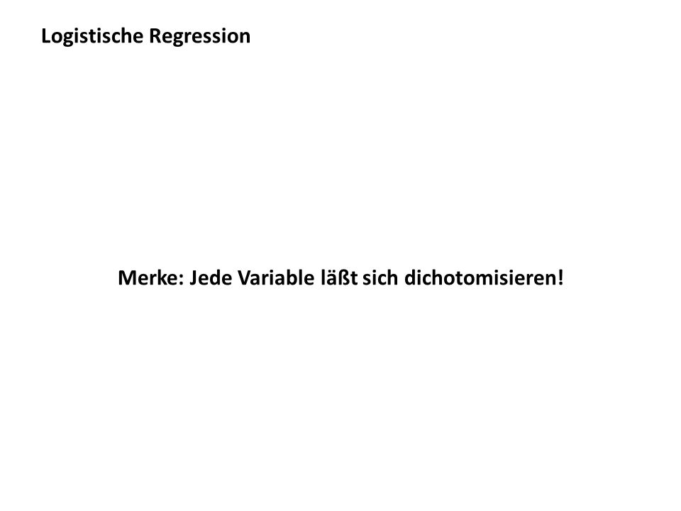 Logistische Regression Merke: Jede Variable läßt sich dichotomisieren!
