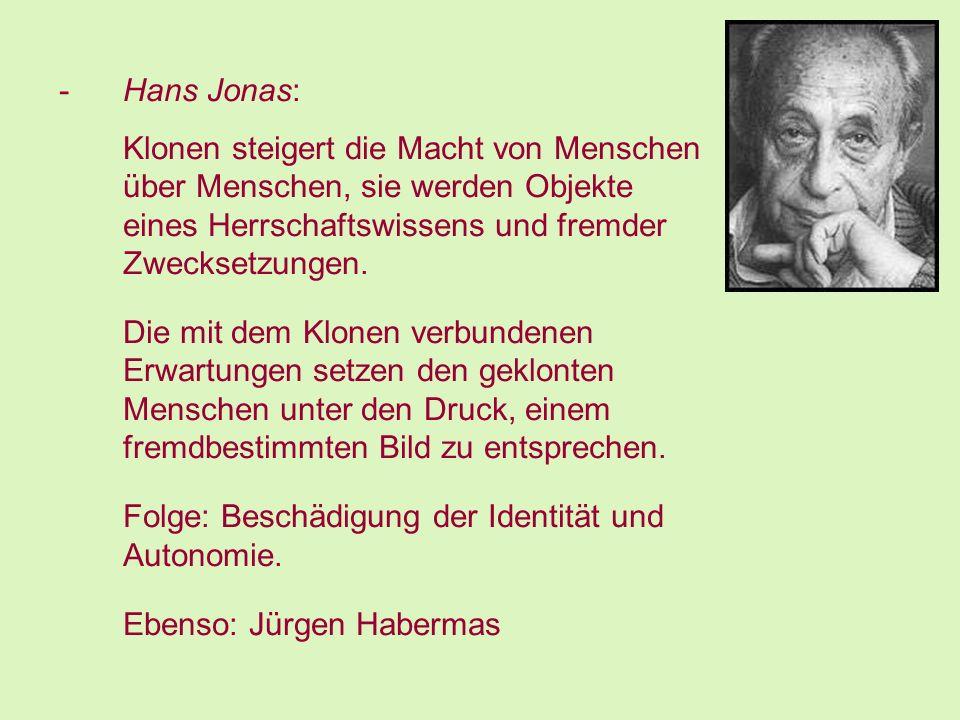 -Hans Jonas: Klonen steigert die Macht von Menschen über Menschen, sie werden Objekte eines Herrschaftswissens und fremder Zwecksetzungen.