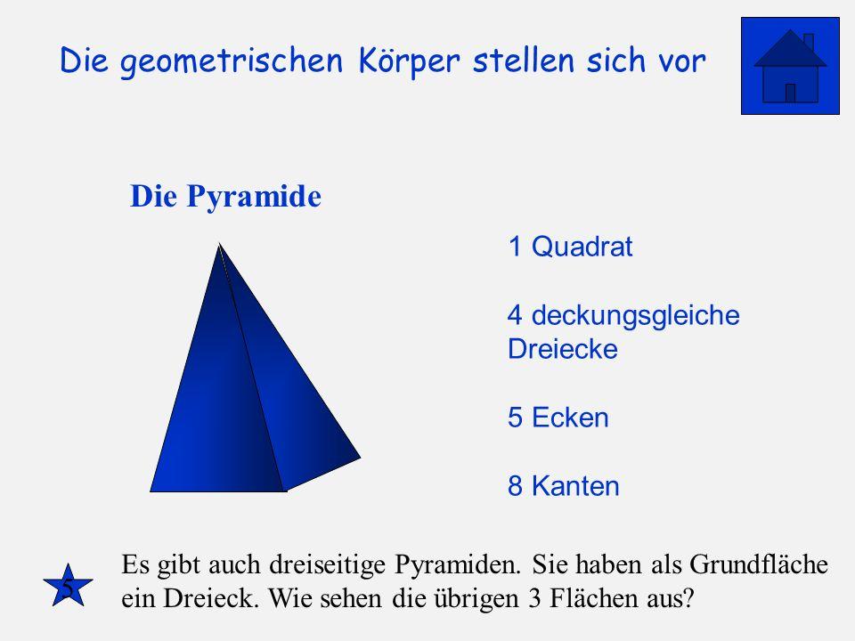 Die geometrischen Körper stellen sich vor Die Pyramide 1 Quadrat 4 deckungsgleiche Dreiecke 5 Ecken 8 Kanten 5 Es gibt auch dreiseitige Pyramiden. Sie