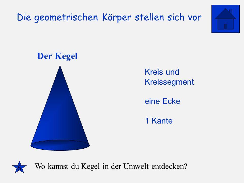 Die geometrischen Körper stellen sich vor Der Kegel Kreis und Kreissegment eine Ecke 1 Kante 6 Wo kannst du Kegel in der Umwelt entdecken?