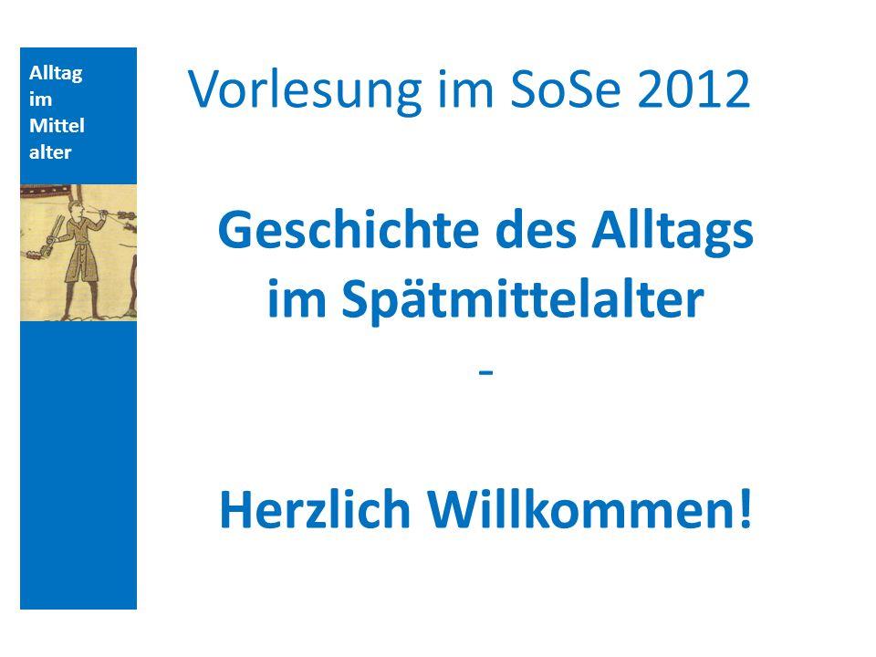 Alltag im Mittel alter Vorlesung im SoSe 2012 Geschichte des Alltags im Spätmittelalter - Herzlich Willkommen!