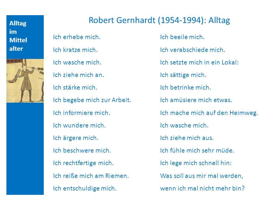 Alltag im Mittel alter Robert Gernhardt (1954-1994): Alltag Ich erhebe mich. Ich kratze mich. Ich wasche mich. Ich ziehe mich an. Ich stärke mich. Ich