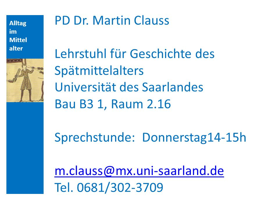Alltag im Mittel alter PD Dr. Martin Clauss Lehrstuhl für Geschichte des Spätmittelalters Universität des Saarlandes Bau B3 1, Raum 2.16 Sprechstunde: