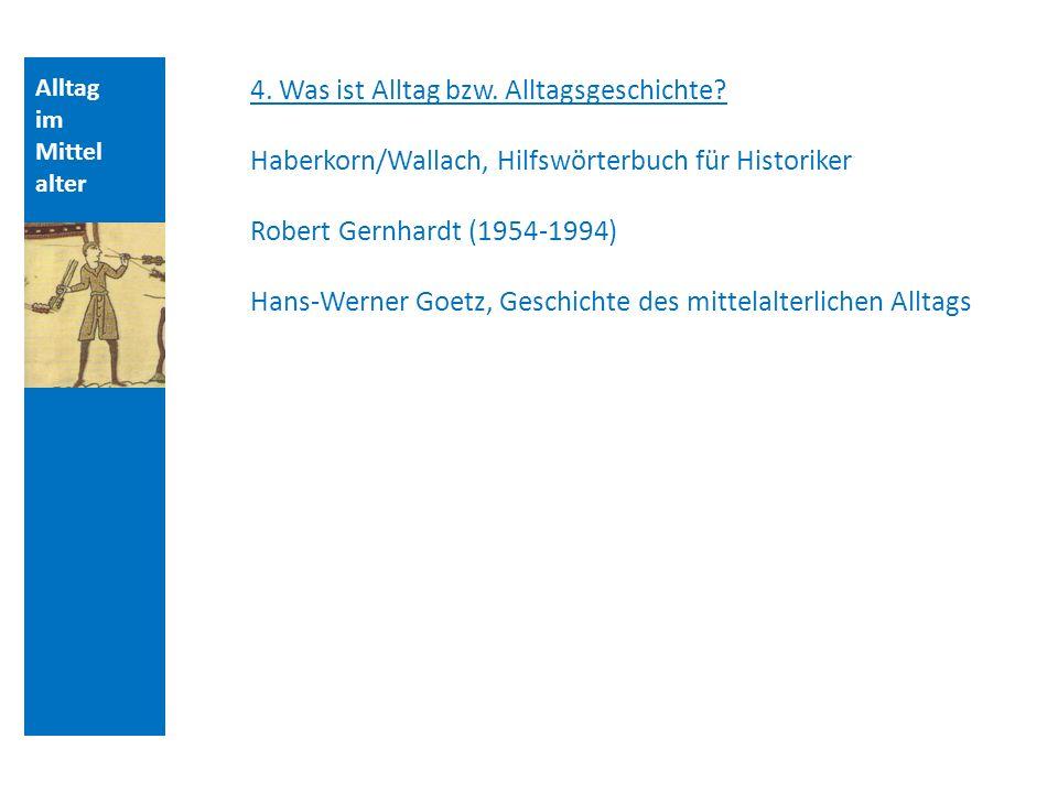 Alltag im Mittel alter 4. Was ist Alltag bzw. Alltagsgeschichte? Haberkorn/Wallach, Hilfswörterbuch für Historiker Robert Gernhardt (1954-1994) Hans-W