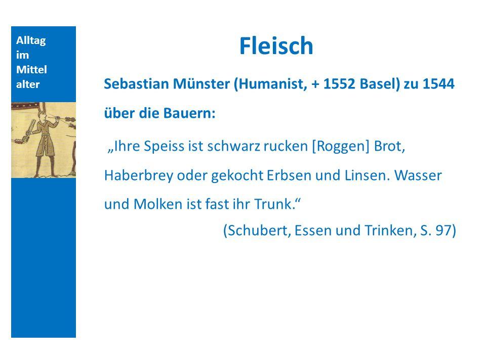 Alltag im Mittel alter Fleisch Sebastian Münster (Humanist, + 1552 Basel) zu 1544 über die Bauern: Ihre Speiss ist schwarz rucken [Roggen] Brot, Haberbrey oder gekocht Erbsen und Linsen.