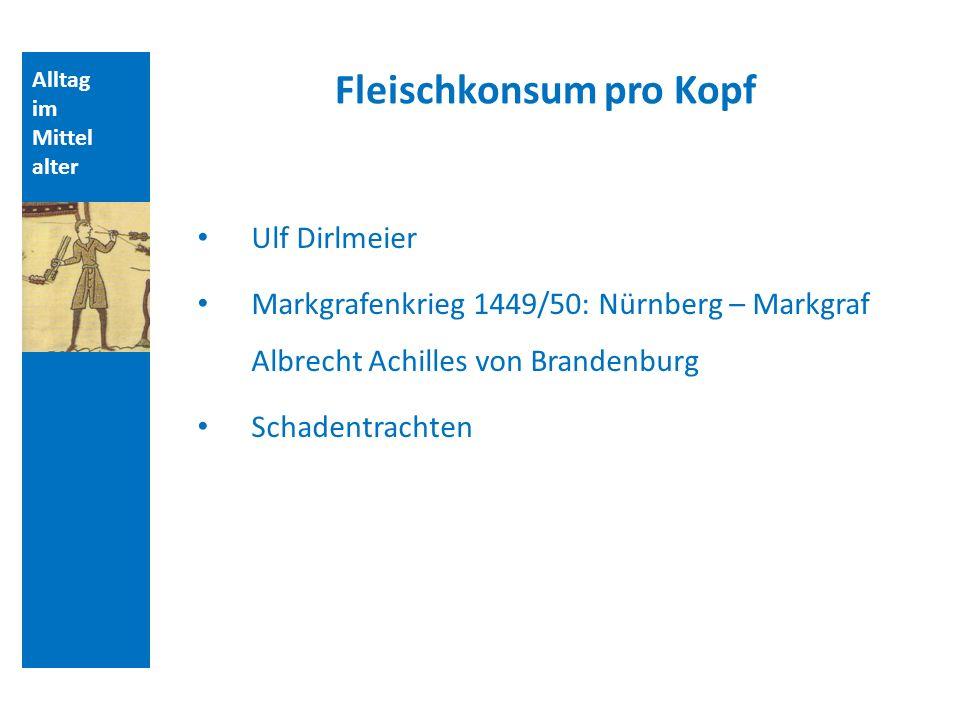 Alltag im Mittel alter Fleischkonsum pro Kopf Ulf Dirlmeier Markgrafenkrieg 1449/50: Nürnberg – Markgraf Albrecht Achilles von Brandenburg Schadentrachten
