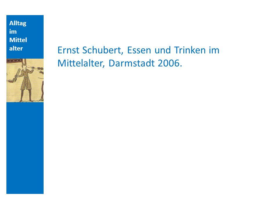 Alltag im Mittel alter Ernst Schubert, Essen und Trinken im Mittelalter, Darmstadt 2006.