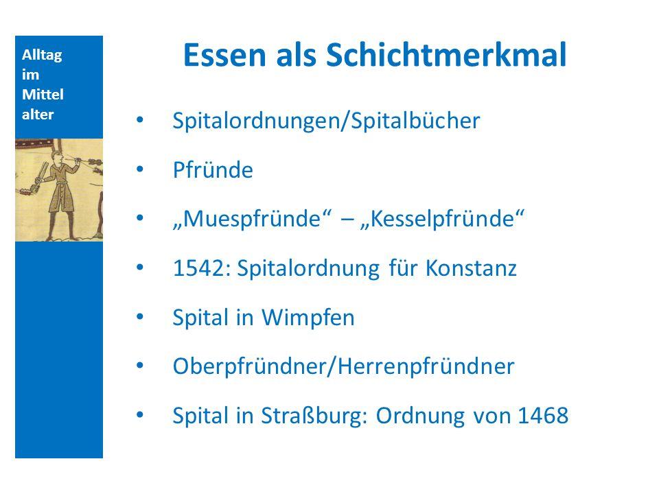 Alltag im Mittel alter Essen als Schichtmerkmal Spitalordnungen/Spitalbücher Pfründe Muespfründe – Kesselpfründe 1542: Spitalordnung für Konstanz Spit