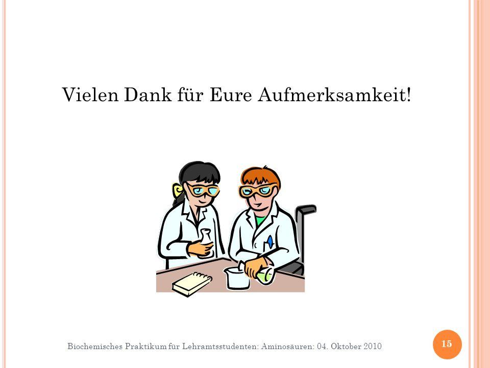 Biochemisches Praktikum für Lehramtsstudenten: Aminosäuren: 04. Oktober 2010 Vielen Dank für Eure Aufmerksamkeit! 15