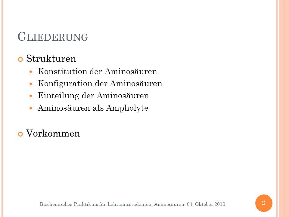 Biochemisches Praktikum für Lehramtsstudenten: Aminosäuren: 04. Oktober 2010 G LIEDERUNG Strukturen Konstitution der Aminosäuren Konfiguration der Ami