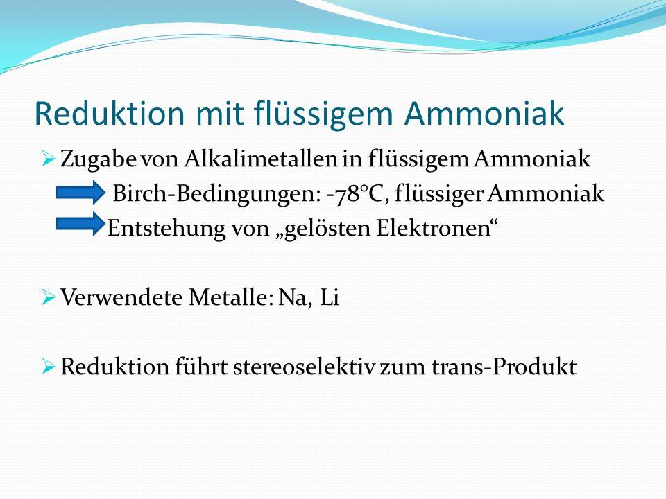 Reduktion mit flüssigem Ammoniak Zugabe von Alkalimetallen in flüssigem Ammoniak Birch-Bedingungen: -78°C, flüssiger Ammoniak Entstehung von gelösten