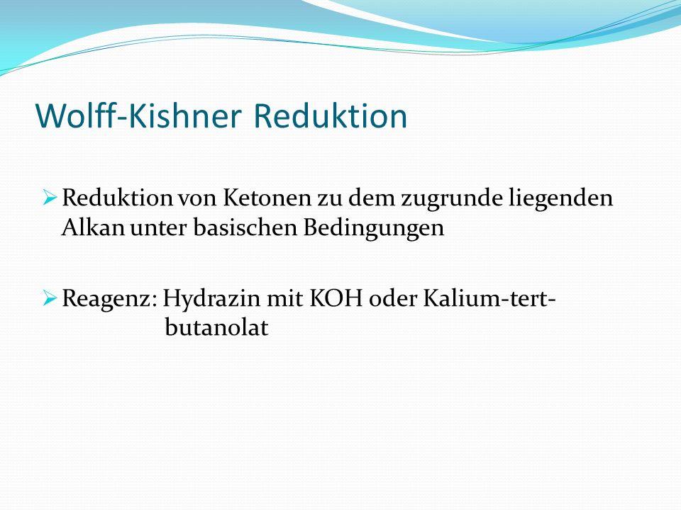 Wolff-Kishner Reduktion Reduktion von Ketonen zu dem zugrunde liegenden Alkan unter basischen Bedingungen Reagenz: Hydrazin mit KOH oder Kalium-tert-