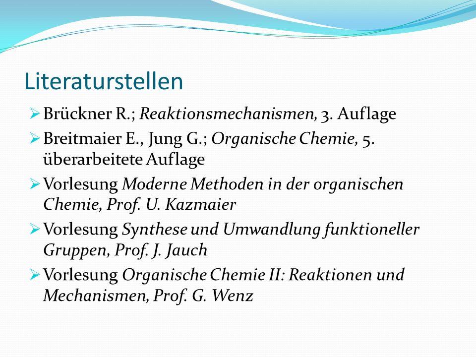 Literaturstellen Brückner R.; Reaktionsmechanismen, 3. Auflage Breitmaier E., Jung G.; Organische Chemie, 5. überarbeitete Auflage Vorlesung Moderne M