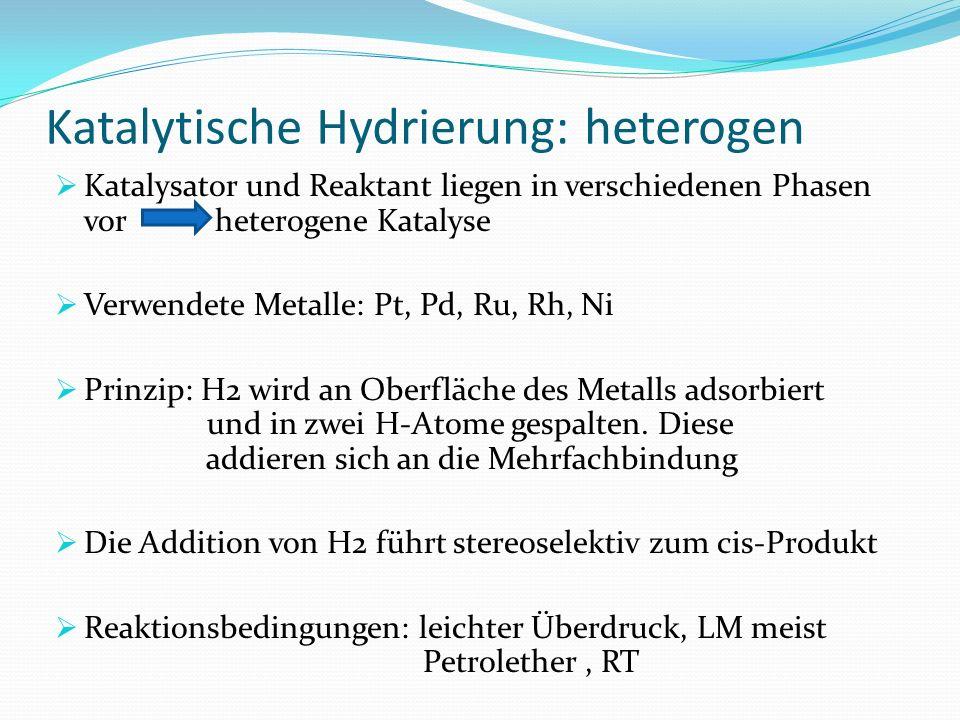 Katalytische Hydrierung: heterogen Katalysator und Reaktant liegen in verschiedenen Phasen vor heterogene Katalyse Verwendete Metalle: Pt, Pd, Ru, Rh,