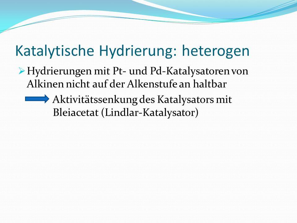 Katalytische Hydrierung: heterogen Hydrierungen mit Pt- und Pd-Katalysatoren von Alkinen nicht auf der Alkenstufe an haltbar Aktivitätssenkung des Kat