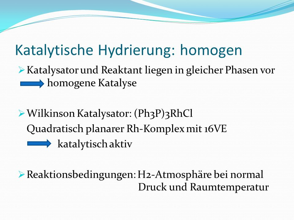 Katalytische Hydrierung: homogen Katalysator und Reaktant liegen in gleicher Phasen vor homogene Katalyse Wilkinson Katalysator: (Ph3P)3RhCl Quadratis