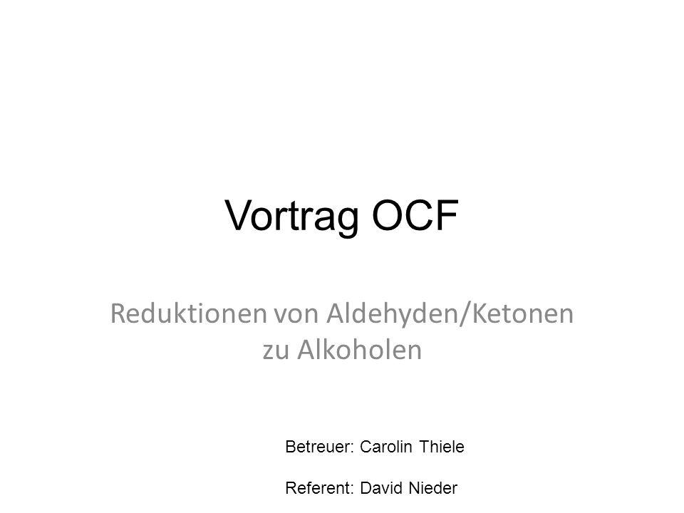 Vortrag OCF Reduktionen von Aldehyden/Ketonen zu Alkoholen Betreuer: Carolin Thiele Referent: David Nieder