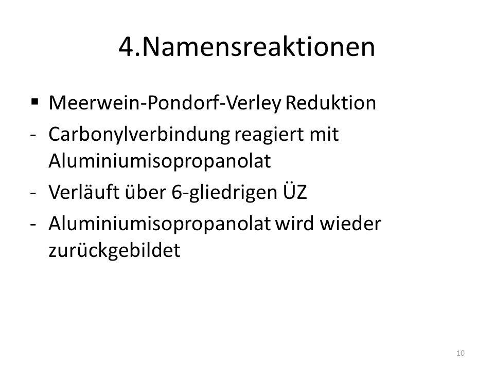 4.Namensreaktionen Meerwein-Pondorf-Verley Reduktion -Carbonylverbindung reagiert mit Aluminiumisopropanolat -Verläuft über 6-gliedrigen ÜZ -Aluminium
